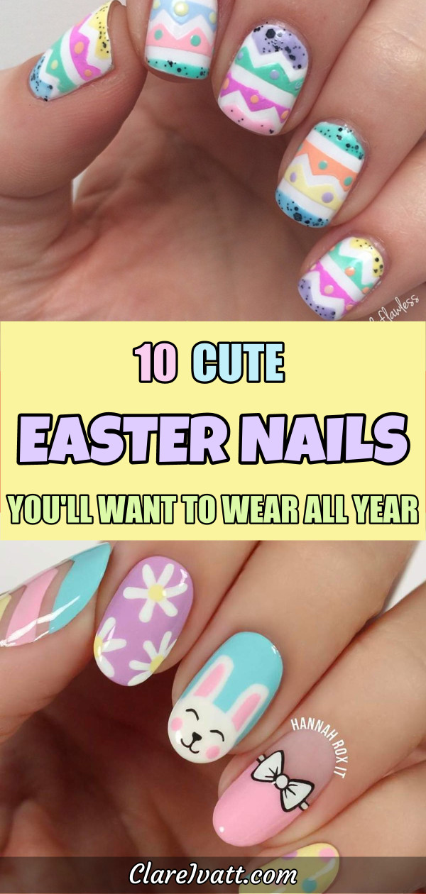 Pictures of Easter themed painted fingernails at top and bottom, and a text overlay in Easter pastel colors which reads: 10 Cute Easter Nails You'll Want To Wear All Year
