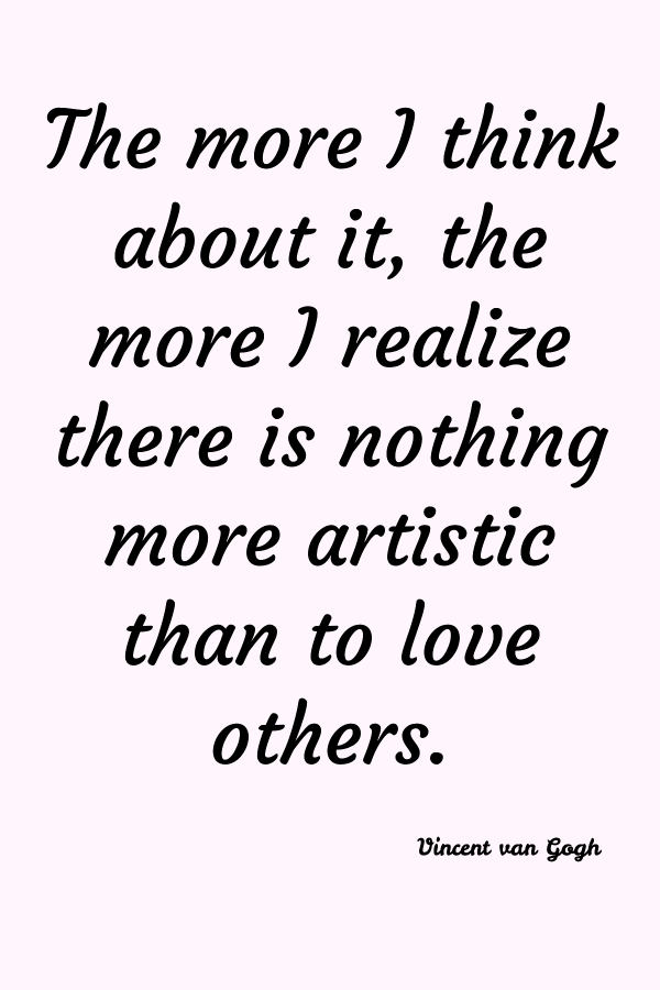 The more I think about it, the more I realize there is nothing more artistic than to love others. Vincent van Gogh