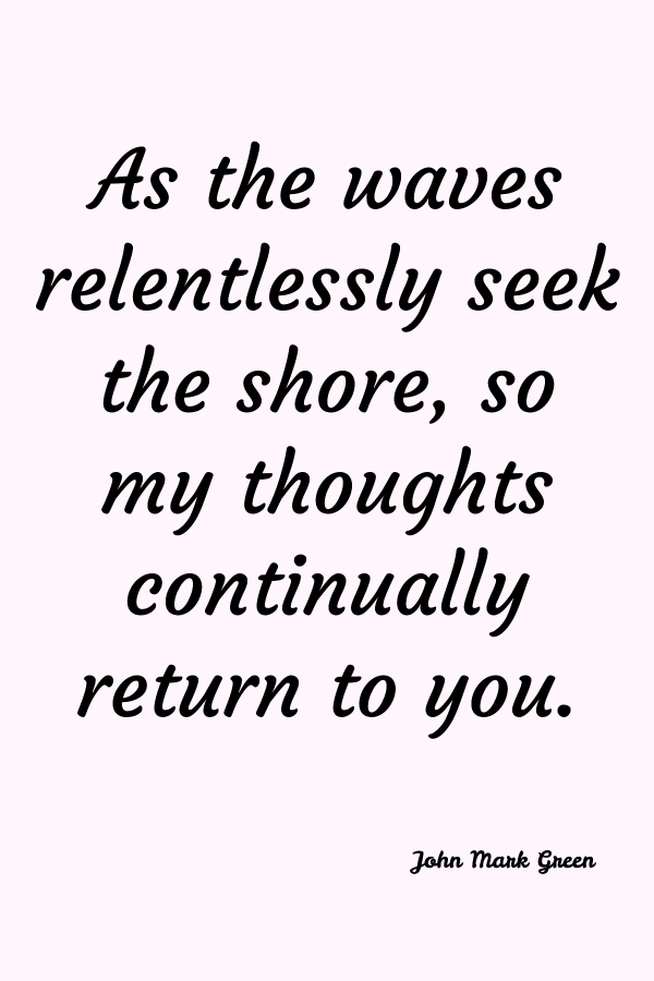 As the waves relentlessly seek the shore, so my thoughts continually return to you. John Mark Green