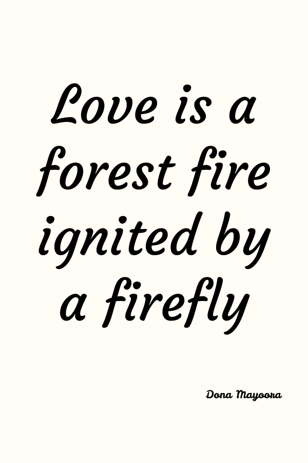 Love is a forest fire ignited by a firefly. Dona Mayoora