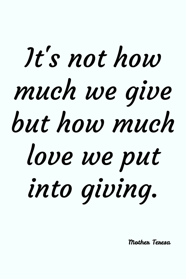 It's not how much we give but how much love we put into giving. Mother Teresa