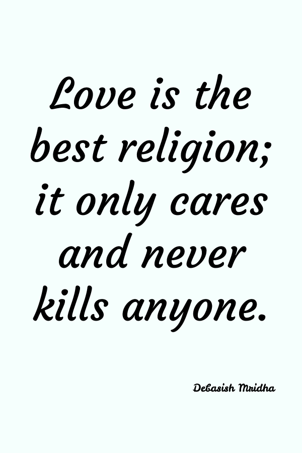 Love is the best religion; it only cares and never kills anyone. Debanish Mridha