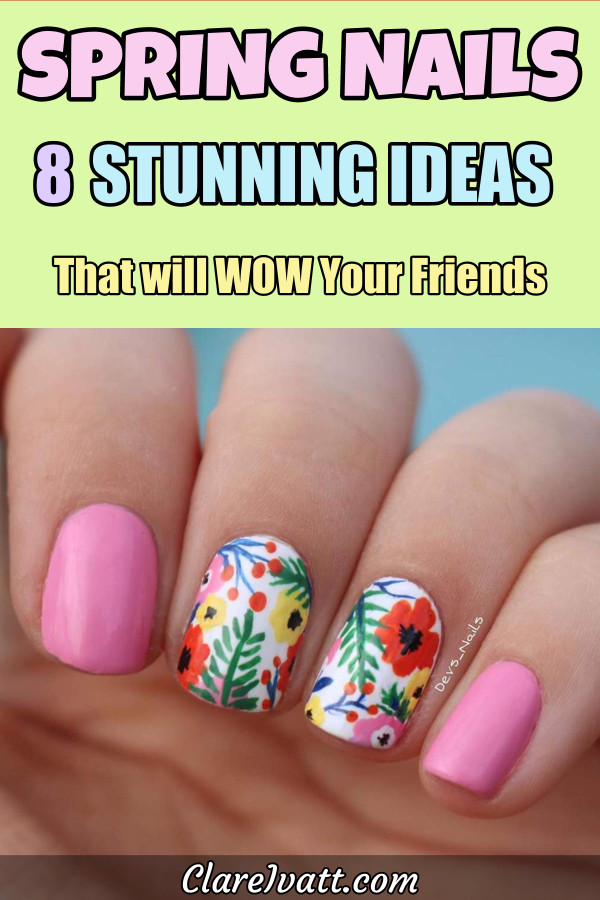 Painted fingernails, two in the middle have assorted flowers and leaves on a white background, the nails on either side are bright pink. Text overlay reads: Spring Nails - 8 Stunning Ideas That will WOW your friends.