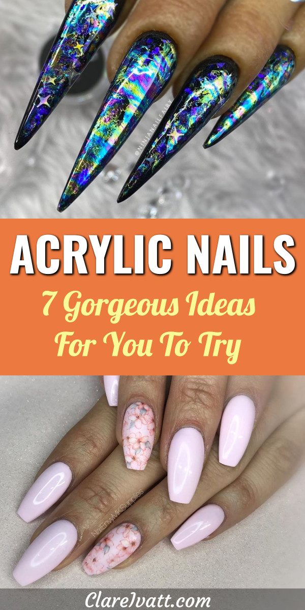 Top image shows long pointed acrylic fingernails with multi-colored oil-slick pattern. Lower image shows pale pink fingernails two of which have pink flower design. Text overlay in the middle reads: Acrylic Nails - 7 Gorgeous Ideas For You To Try.